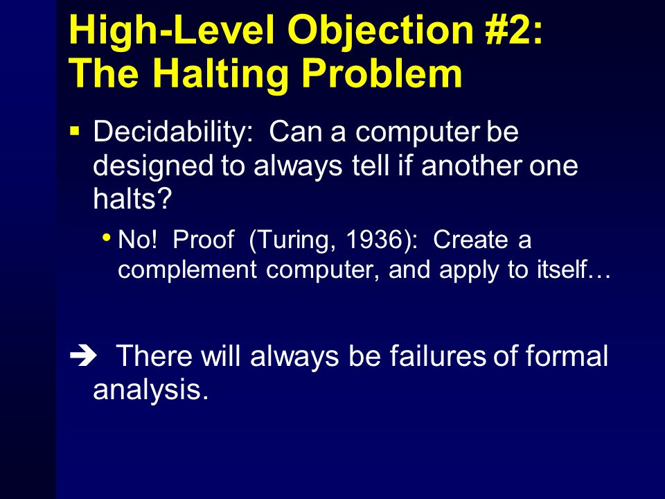 High-Level Objection #2: The Halting Problem  Decidability: Can a computer be designed to always tell if another one halts? No! Proof (Turing, 1936):