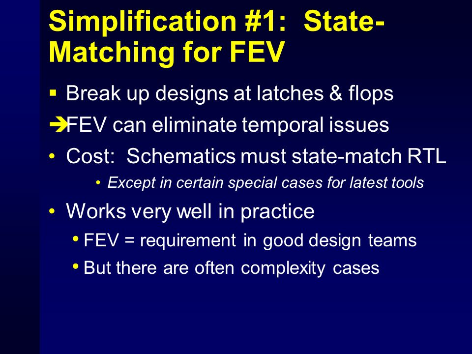 Simplification #1: State- Matching for FEV  Break up designs at latches & flops  FEV can eliminate temporal issues Cost: Schematics must state-match RTL Except in certain special cases for latest tools Works very well in practice FEV = requirement in good design teams But there are often complexity cases