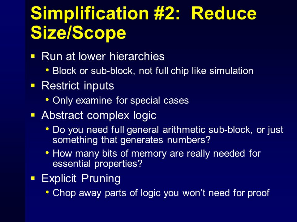 Simplification #2: Reduce Size/Scope  Run at lower hierarchies Block or sub-block, not full chip like simulation  Restrict inputs Only examine for special cases  Abstract complex logic Do you need full general arithmetic sub-block, or just something that generates numbers.