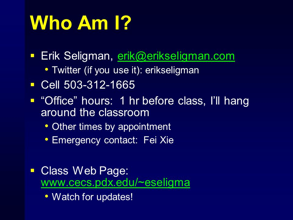 "Who Am I?  Erik Seligman, erik@erikseligman.comerik@erikseligman.com Twitter (if you use it): erikseligman  Cell 503-312-1665  ""Office"" hours: 1 hr"