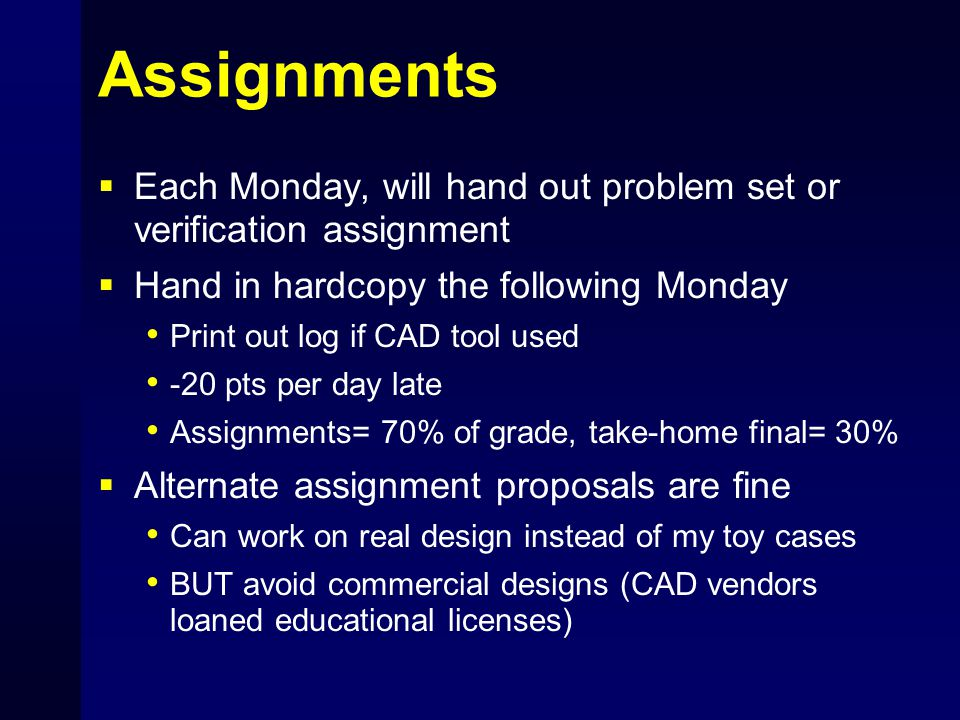 Assignments  Each Monday, will hand out problem set or verification assignment  Hand in hardcopy the following Monday Print out log if CAD tool used