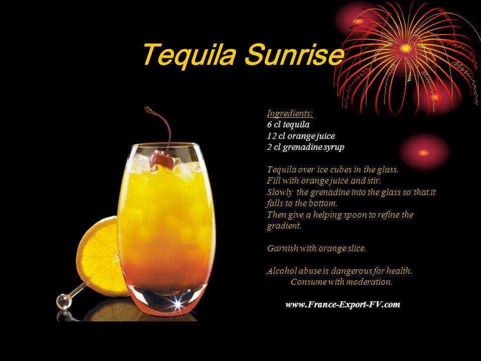 Tequila Sunrise Ingredients: 6 cl tequila 12 cl orange juice 2 cl grenadine syrup Tequila over ice cubes in the glass.