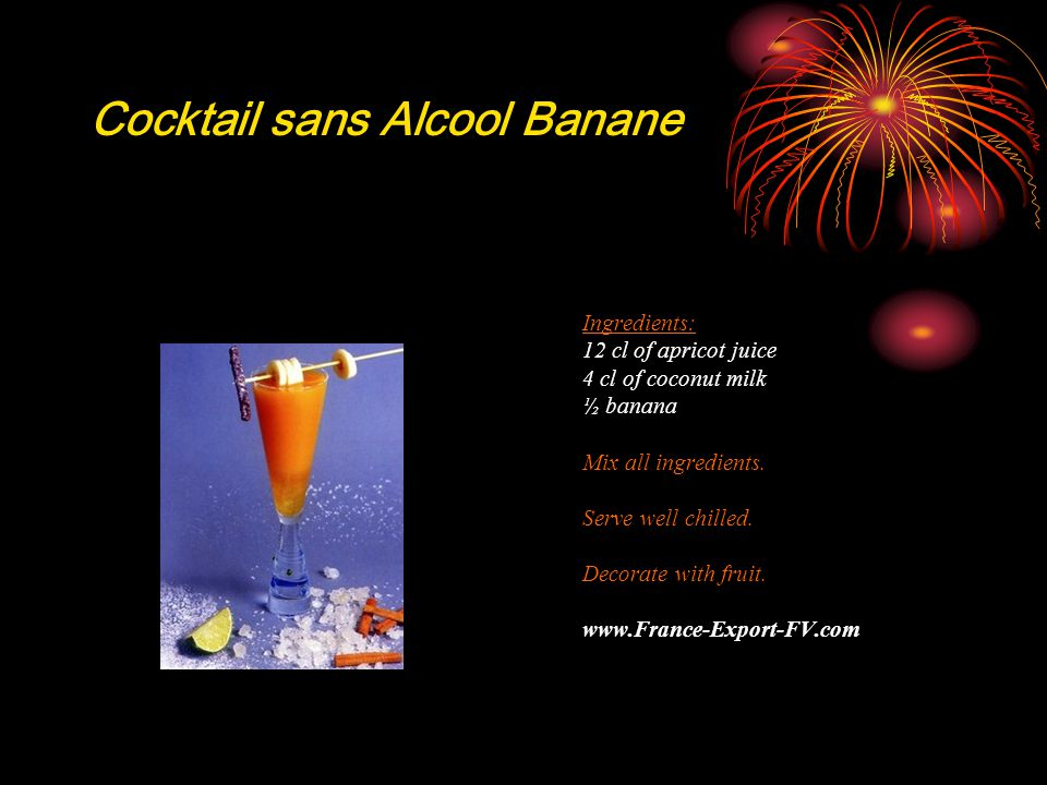 Cocktail sans Alcool Banane Ingredients: 12 cl of apricot juice 4 cl of coconut milk ½ banana Mix all ingredients.