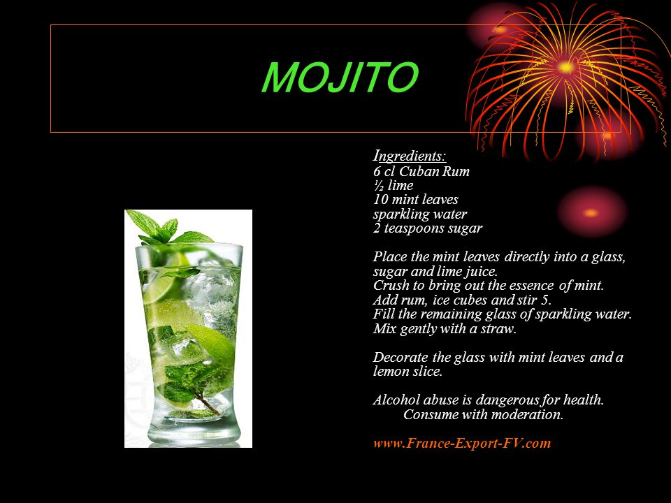 MOJITO I ngredients: 6 cl Cuban Rum ½ lime 10 mint leaves sparkling water 2 teaspoons sugar Place the mint leaves directly into a glass, sugar and lime juice.