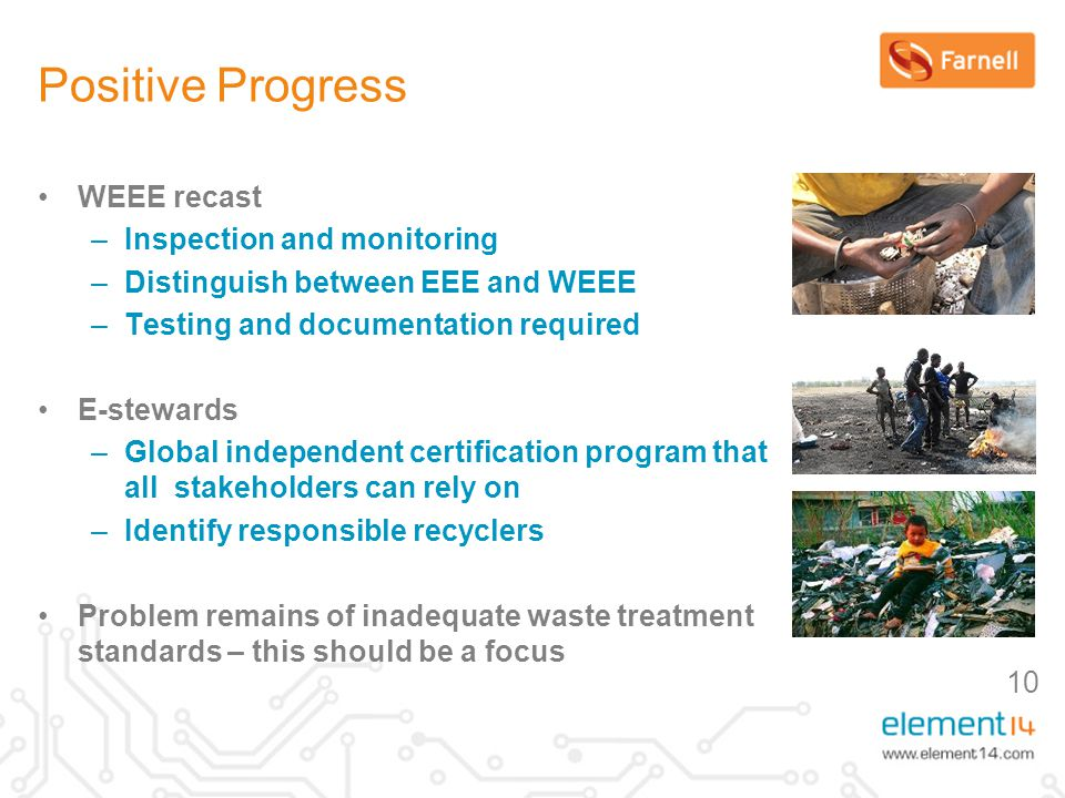 10 Positive Progress WEEE recast –Inspection and monitoring –Distinguish between EEE and WEEE –Testing and documentation required E-stewards –Global independent certification program that all stakeholders can rely on –Identify responsible recyclers Problem remains of inadequate waste treatment standards – this should be a focus