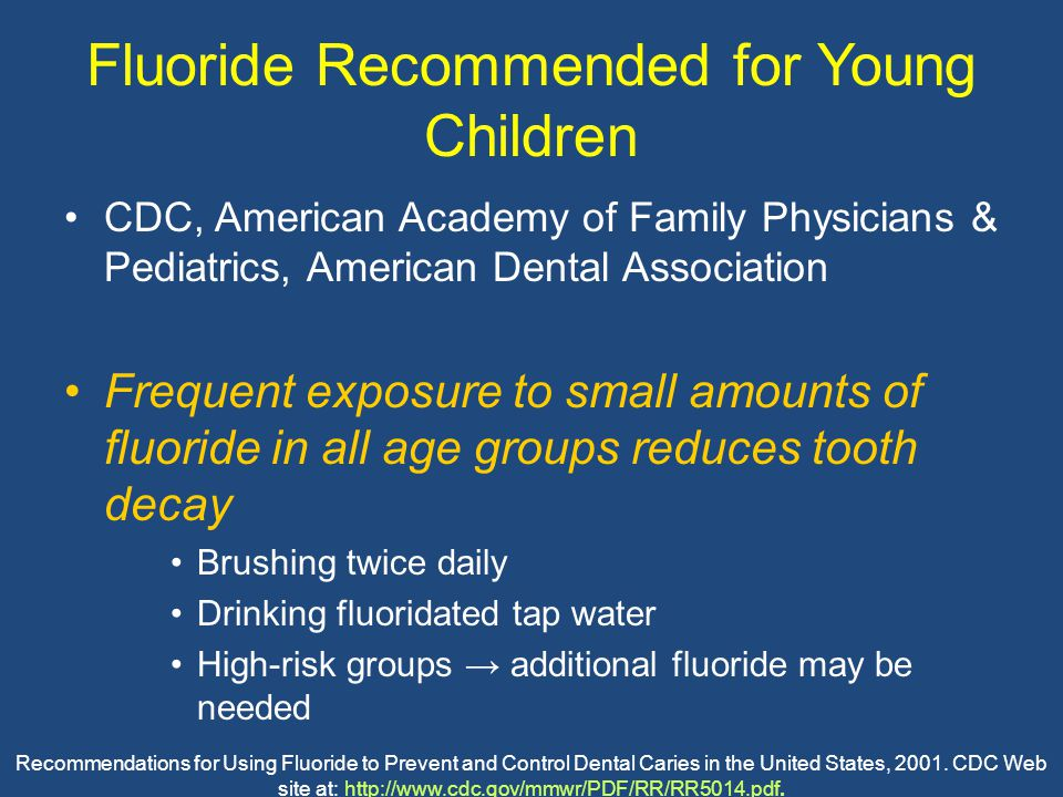 Fluoride Recommended for Young Children CDC, American Academy of Family Physicians & Pediatrics, American Dental Association Frequent exposure to small amounts of fluoride in all age groups reduces tooth decay Brushing twice daily Drinking fluoridated tap water High-risk groups → additional fluoride may be needed Recommendations for Using Fluoride to Prevent and Control Dental Caries in the United States, 2001.
