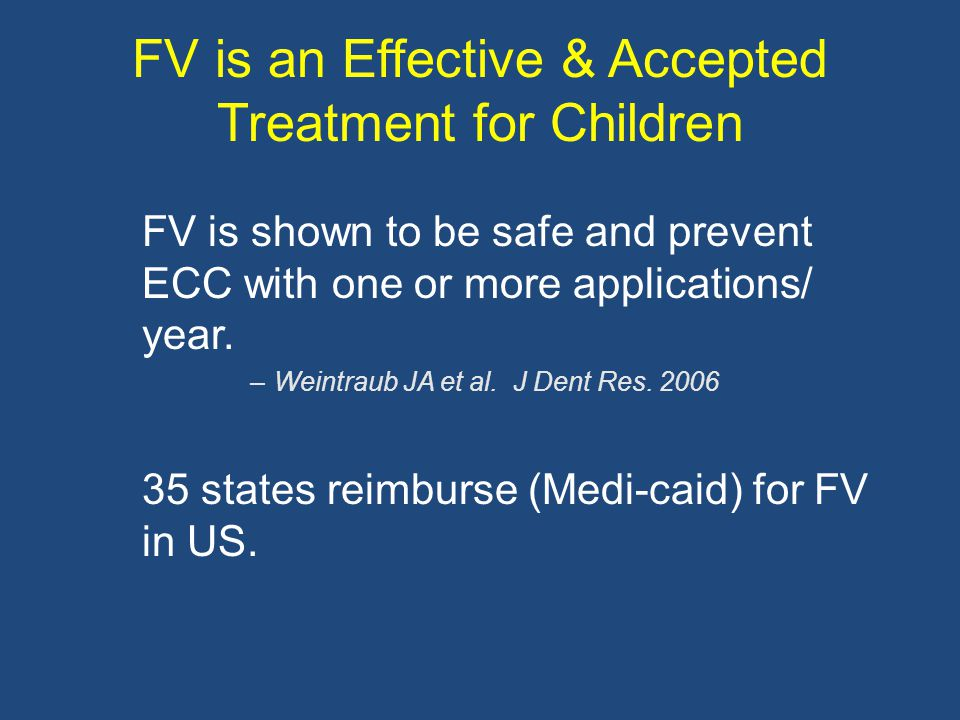 FV is an Effective & Accepted Treatment for Children FV is shown to be safe and prevent ECC with one or more applications/ year. –Weintraub JA et al.