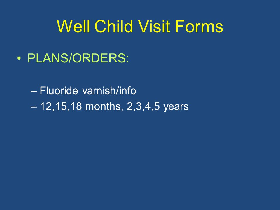 Well Child Visit Forms PLANS/ORDERS: –Fluoride varnish/info –12,15,18 months, 2,3,4,5 years