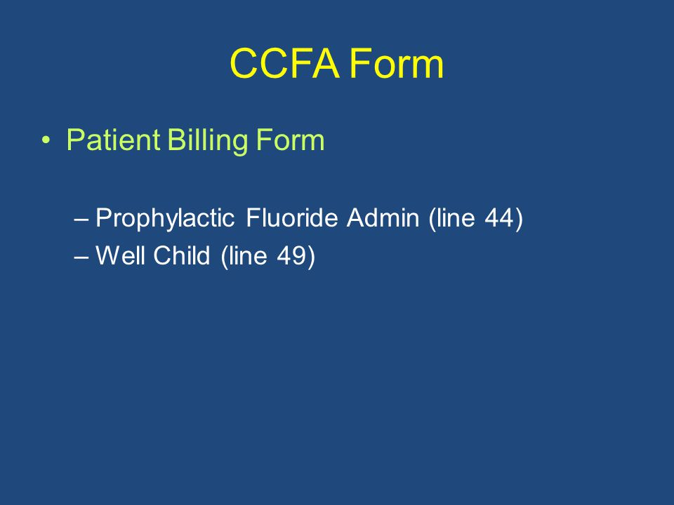 CCFA Form Patient Billing Form –Prophylactic Fluoride Admin (line 44) –Well Child (line 49)
