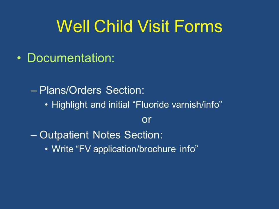 "Well Child Visit Forms Documentation: –Plans/Orders Section: Highlight and initial ""Fluoride varnish/info"" or –Outpatient Notes Section: Write ""FV app"