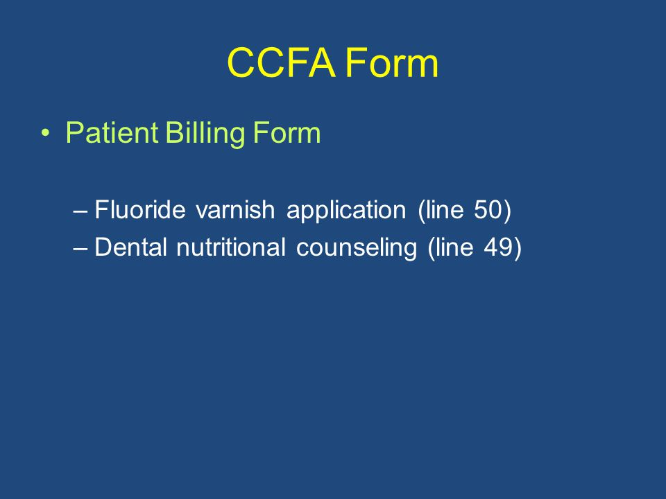 CCFA Form Patient Billing Form –Fluoride varnish application (line 50) –Dental nutritional counseling (line 49)