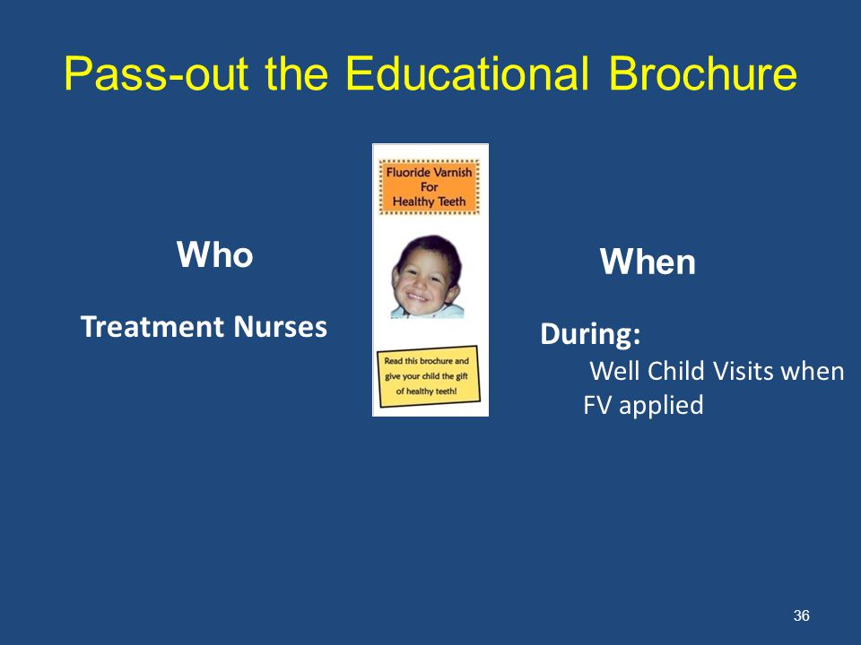 36 Pass-out the Educational Brochure Who When Treatment Nurses During: Well Child Visits when FV applied