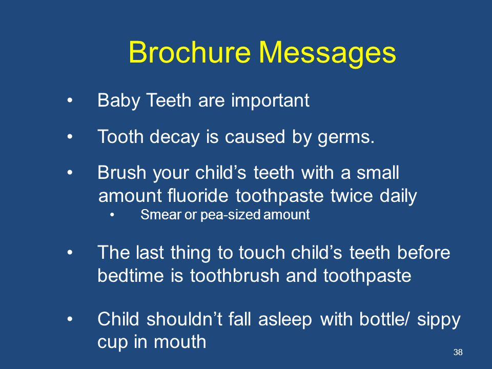 38 Brochure Messages Baby Teeth are important Tooth decay is caused by germs.