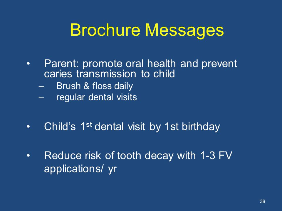 39 Brochure Messages Parent: promote oral health and prevent caries transmission to child –Brush & floss daily –regular dental visits Child's 1 st dental visit by 1st birthday Reduce risk of tooth decay with 1-3 FV applications/ yr