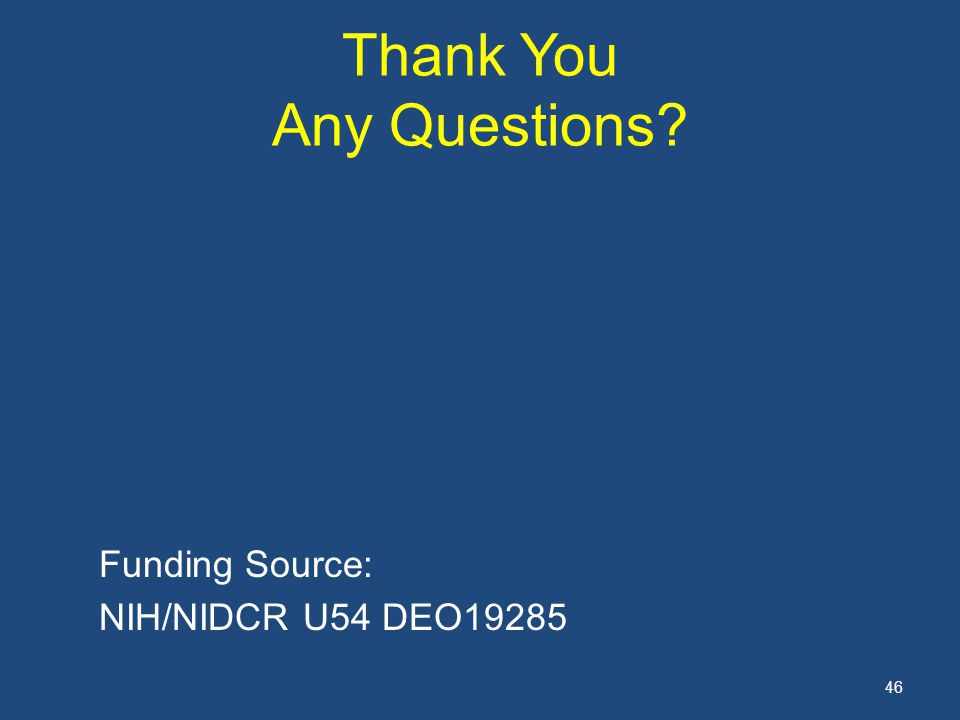 46 Thank You Any Questions? Funding Source: NIH/NIDCR U54 DEO19285