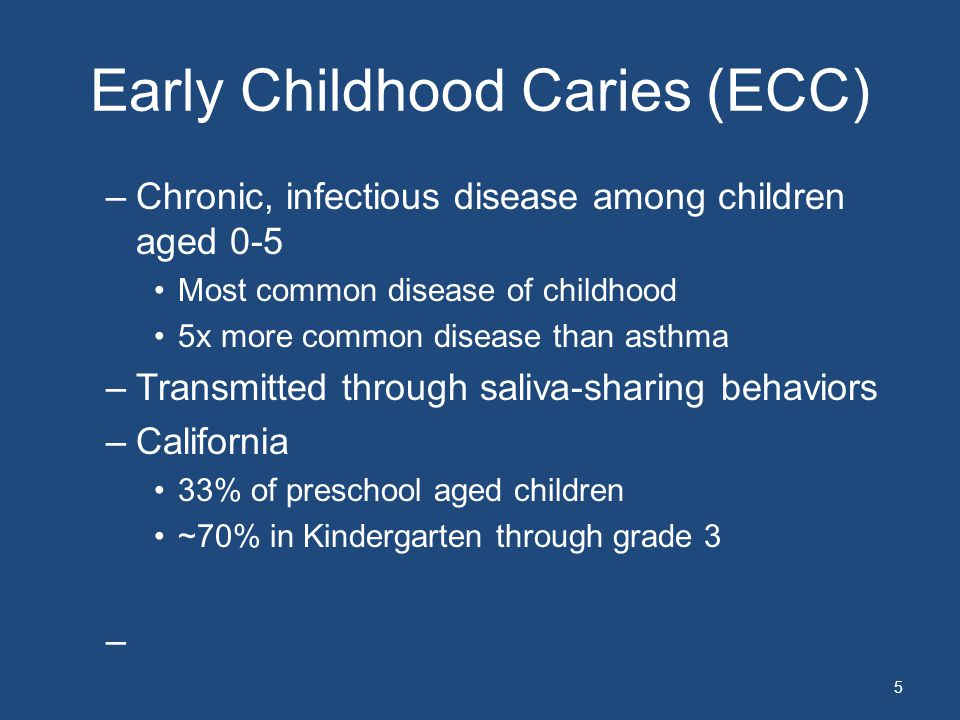 Early Childhood Caries (ECC) –Chronic, infectious disease among children aged 0-5 Most common disease of childhood 5x more common disease than asthma –Transmitted through saliva-sharing behaviors –California 33% of preschool aged children ~70% in Kindergarten through grade 3 – 5