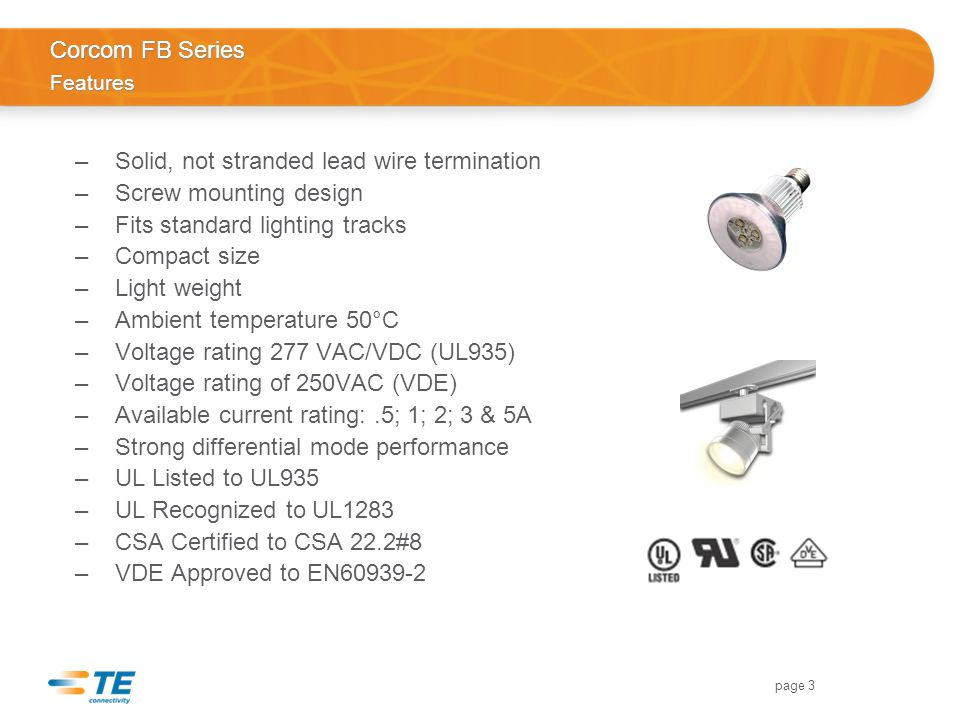 page 3 Corcom FB Series Features –Solid, not stranded lead wire termination –Screw mounting design –Fits standard lighting tracks –Compact size –Light weight –Ambient temperature 50°C –Voltage rating 277 VAC/VDC (UL935) –Voltage rating of 250VAC (VDE) –Available current rating:.5; 1; 2; 3 & 5A –Strong differential mode performance –UL Listed to UL935 –UL Recognized to UL1283 –CSA Certified to CSA 22.2#8 –VDE Approved to EN60939-2