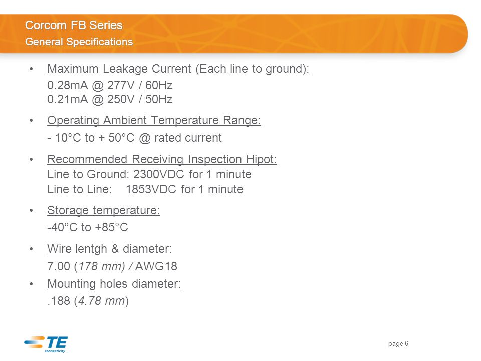 page 6 Corcom FB Series General Specifications Maximum Leakage Current (Each line to ground): 0.28mA @ 277V / 60Hz 0.21mA @ 250V / 50Hz Operating Ambient Temperature Range: - 10°C to + 50°C @ rated current Recommended Receiving Inspection Hipot: Line to Ground: 2300VDC for 1 minute Line to Line:1853VDC for 1 minute Storage temperature: -40°C to +85°C Wire lentgh & diameter: 7.00 (178 mm) / AWG18 Mounting holes diameter:.188 (4.78 mm)