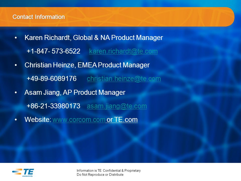 Information is TE Confidential & Proprietary Do Not Reproduce or Distribute Contact Information Karen Richardt, Global & NA Product Manager +1-847- 573-6522 karen.richardt@te.comkaren.richardt@te.com Christian Heinze, EMEA Product Manager +49-89-6089176christian.heinze@te.comchristian.heinze@te.com Asam Jiang, AP Product Manager +86-21-33980173asam.jiang@te.comasam.jiang@te.com Website: www.corcom.com or TE.comwww.corcom.com