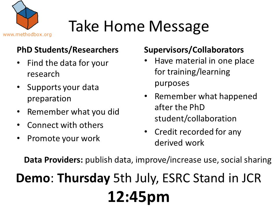 Take Home Message PhD Students/Researchers Find the data for your research Supports your data preparation Remember what you did Connect with others Promote your work Supervisors/Collaborators Have material in one place for training/learning purposes Remember what happened after the PhD student/collaboration Credit recorded for any derived work Demo: Thursday 5th July, ESRC Stand in JCR 12:45pm Data Providers: publish data, improve/increase use, social sharing www.methodbox.org