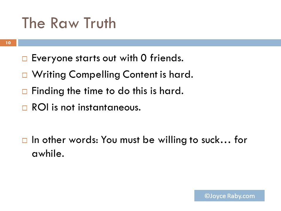 The Raw Truth  Everyone starts out with 0 friends.  Writing Compelling Content is hard.  Finding the time to do this is hard.  ROI is not instanta