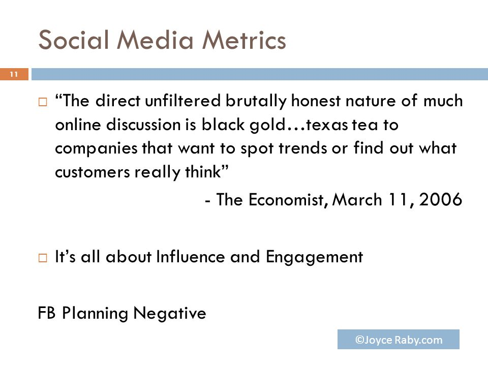 Social Media Metrics  The direct unfiltered brutally honest nature of much online discussion is black gold…texas tea to companies that want to spot trends or find out what customers really think - The Economist, March 11, 2006  It's all about Influence and Engagement FB Planning Negative 11 ©Joyce Raby.com