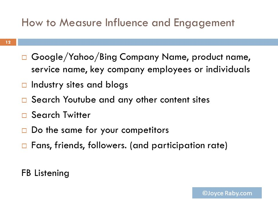 How to Measure Influence and Engagement  Google/Yahoo/Bing Company Name, product name, service name, key company employees or individuals  Industry sites and blogs  Search Youtube and any other content sites  Search Twitter  Do the same for your competitors  Fans, friends, followers.