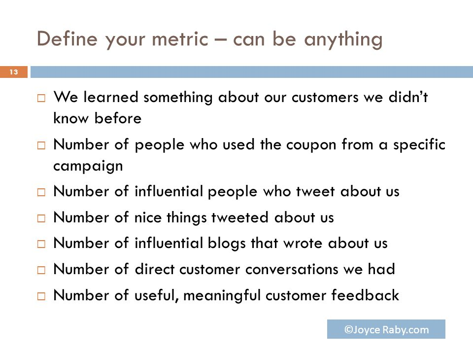 Define your metric – can be anything  We learned something about our customers we didn't know before  Number of people who used the coupon from a specific campaign  Number of influential people who tweet about us  Number of nice things tweeted about us  Number of influential blogs that wrote about us  Number of direct customer conversations we had  Number of useful, meaningful customer feedback 13 ©Joyce Raby.com