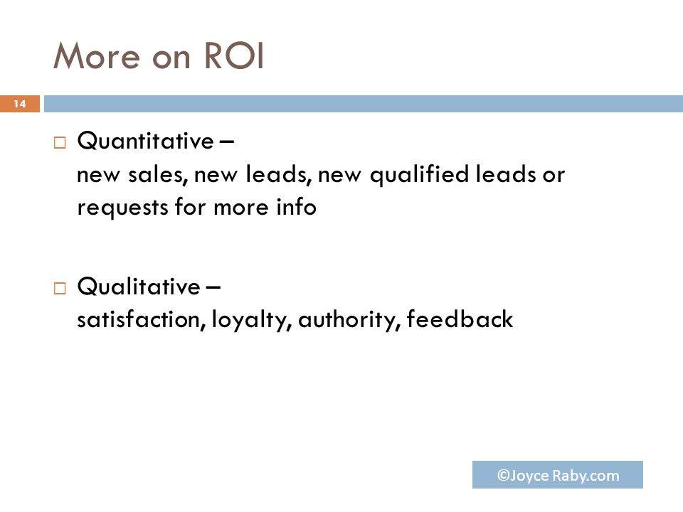 More on ROI  Quantitative – new sales, new leads, new qualified leads or requests for more info  Qualitative – satisfaction, loyalty, authority, feedback 14 ©Joyce Raby.com