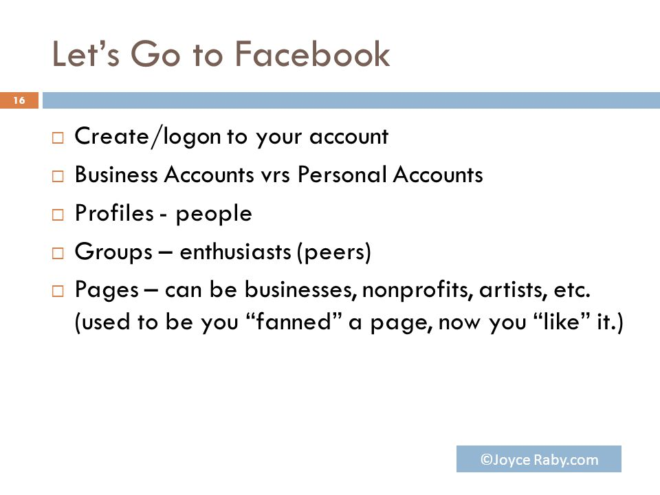Let's Go to Facebook  Create/logon to your account  Business Accounts vrs Personal Accounts  Profiles - people  Groups – enthusiasts (peers)  Pages – can be businesses, nonprofits, artists, etc.