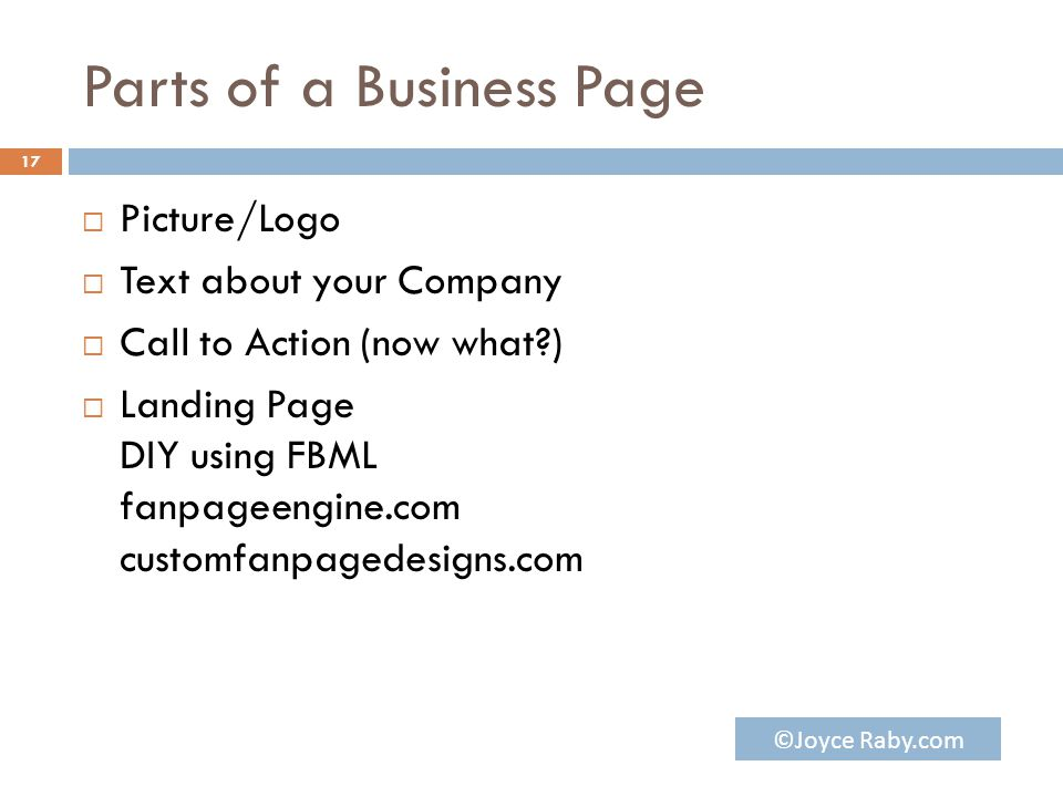 Parts of a Business Page  Picture/Logo  Text about your Company  Call to Action (now what )  Landing Page DIY using FBML fanpageengine.com customfanpagedesigns.com 17 ©Joyce Raby.com