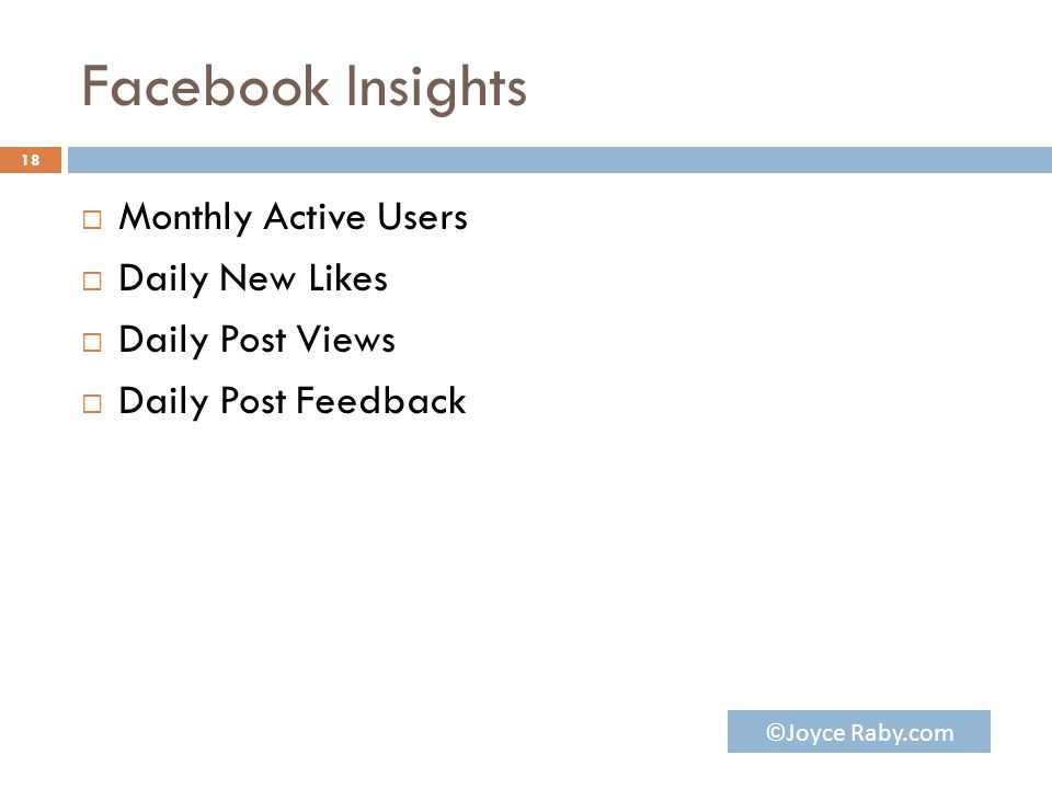 Facebook Insights  Monthly Active Users  Daily New Likes  Daily Post Views  Daily Post Feedback 18 ©Joyce Raby.com