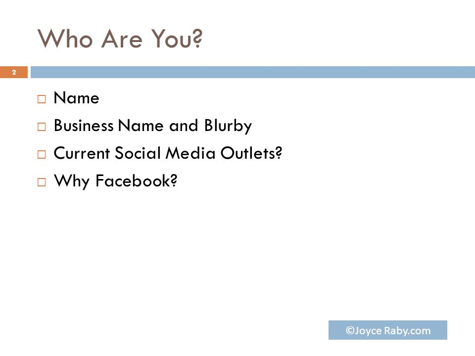 Who Are You?  Name  Business Name and Blurby  Current Social Media Outlets?  Why Facebook? 2 ©Joyce Raby.com