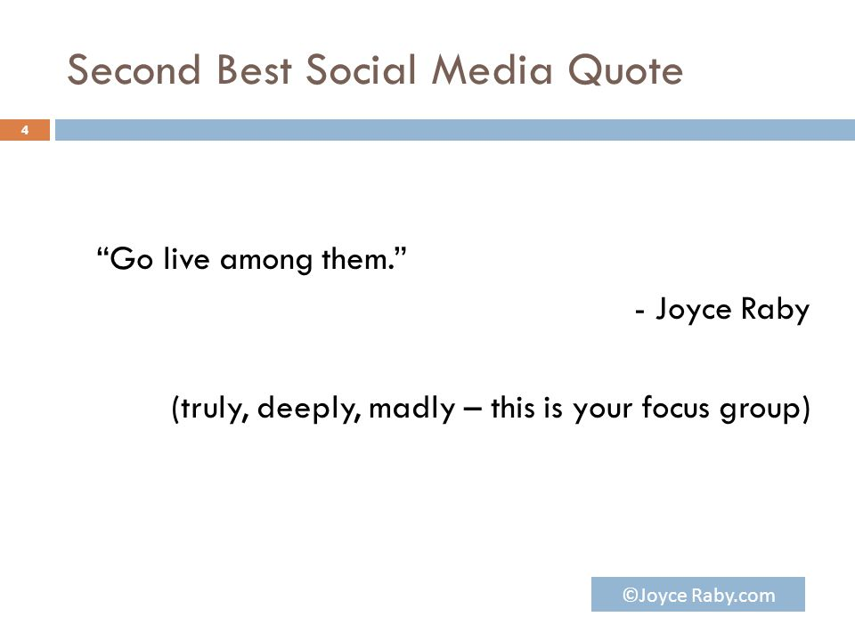 Second Best Social Media Quote Go live among them. - Joyce Raby (truly, deeply, madly – this is your focus group) 4 ©Joyce Raby.com