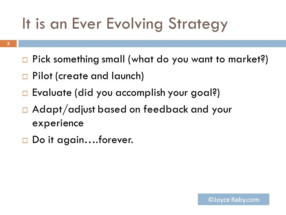 It is an Ever Evolving Strategy  Pick something small (what do you want to market?)  Pilot (create and launch)  Evaluate (did you accomplish your goal?)  Adapt/adjust based on feedback and your experience  Do it again….forever.