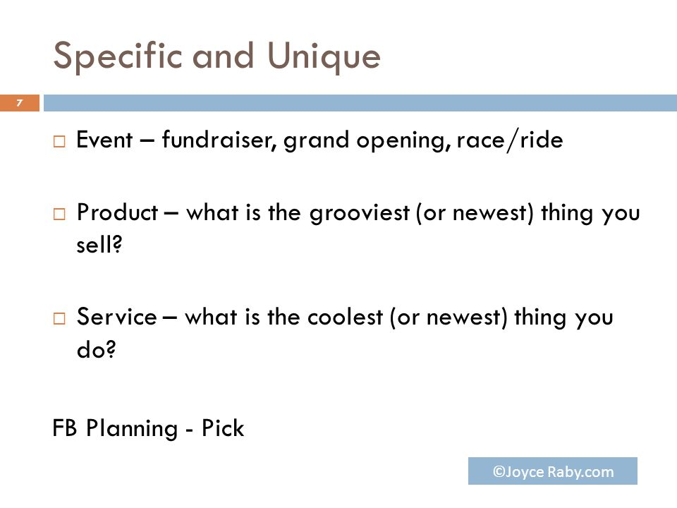 Specific and Unique  Event – fundraiser, grand opening, race/ride  Product – what is the grooviest (or newest) thing you sell?  Service – what is t