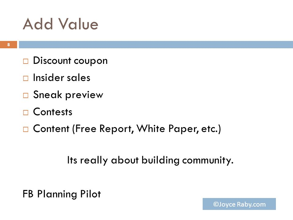 Add Value  Discount coupon  Insider sales  Sneak preview  Contests  Content (Free Report, White Paper, etc.) Its really about building community.