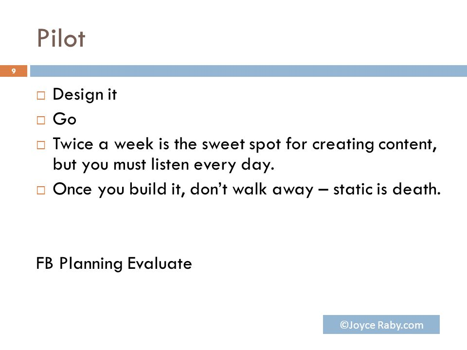 Pilot  Design it  Go  Twice a week is the sweet spot for creating content, but you must listen every day.