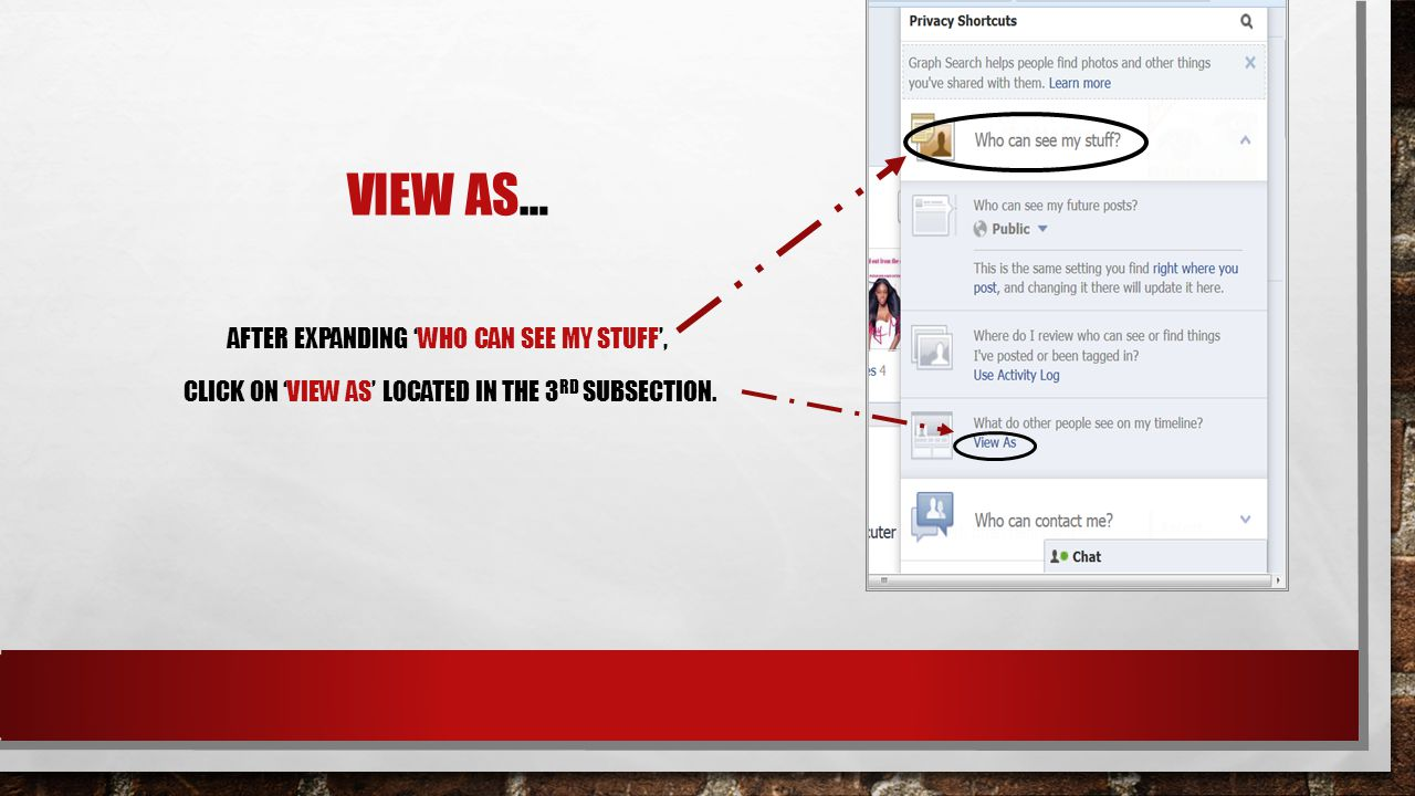 VIEW AS… CLICK ON THE 'PRIVACY SHORTCUTS', LOCATED IN THE UPPER RIGHT HAND CORNER OF YOUR FACEBOOK PAGE.