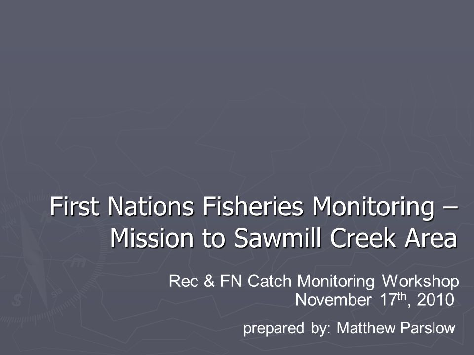 1 First Nations Fisheries Monitoring – Mission to Sawmill Creek Area November 17 th, 2010 Rec & FN Catch Monitoring Workshop prepared by: Matthew Parslow