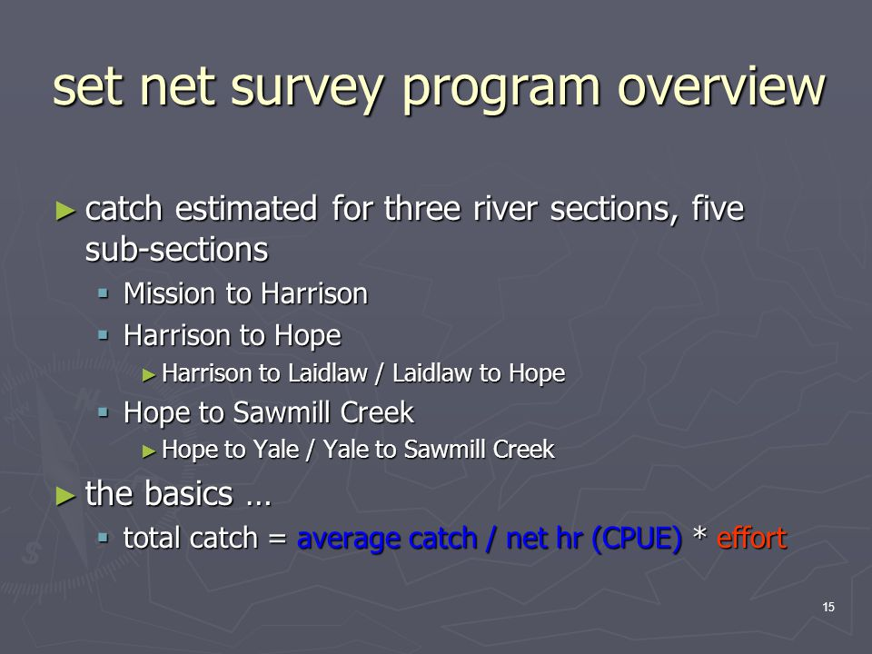 15 set net survey program overview ► catch estimated for three river sections, five sub-sections  Mission to Harrison  Harrison to Hope ► Harrison to Laidlaw / Laidlaw to Hope  Hope to Sawmill Creek ► Hope to Yale / Yale to Sawmill Creek ► the basics …  total catch = average catch / net hr (CPUE) * effort
