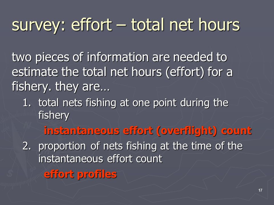 17 survey: effort – total net hours two pieces of information are needed to estimate the total net hours (effort) for a fishery.
