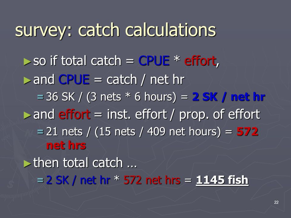 22 survey: catch calculations ► so if total catch = CPUE * effort, ► and CPUE = catch / net hr = 36 SK / (3 nets * 6 hours) = 2 SK / net hr ► and effort = inst.