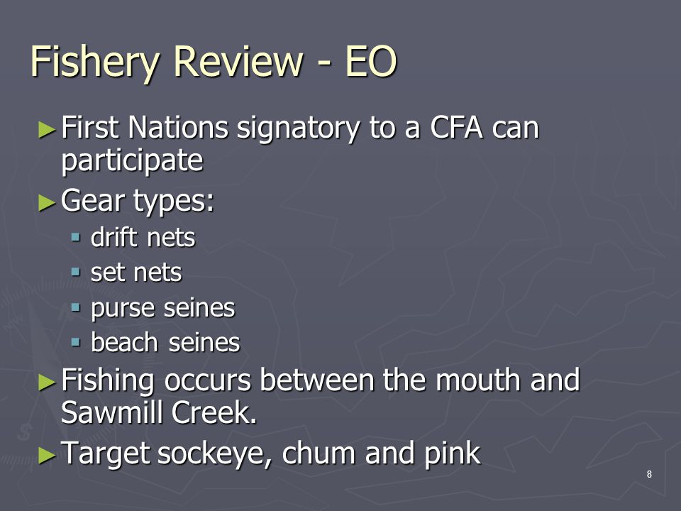8 Fishery Review - EO ► First Nations signatory to a CFA can participate ► Gear types:  drift nets  set nets  purse seines  beach seines ► Fishing occurs between the mouth and Sawmill Creek.