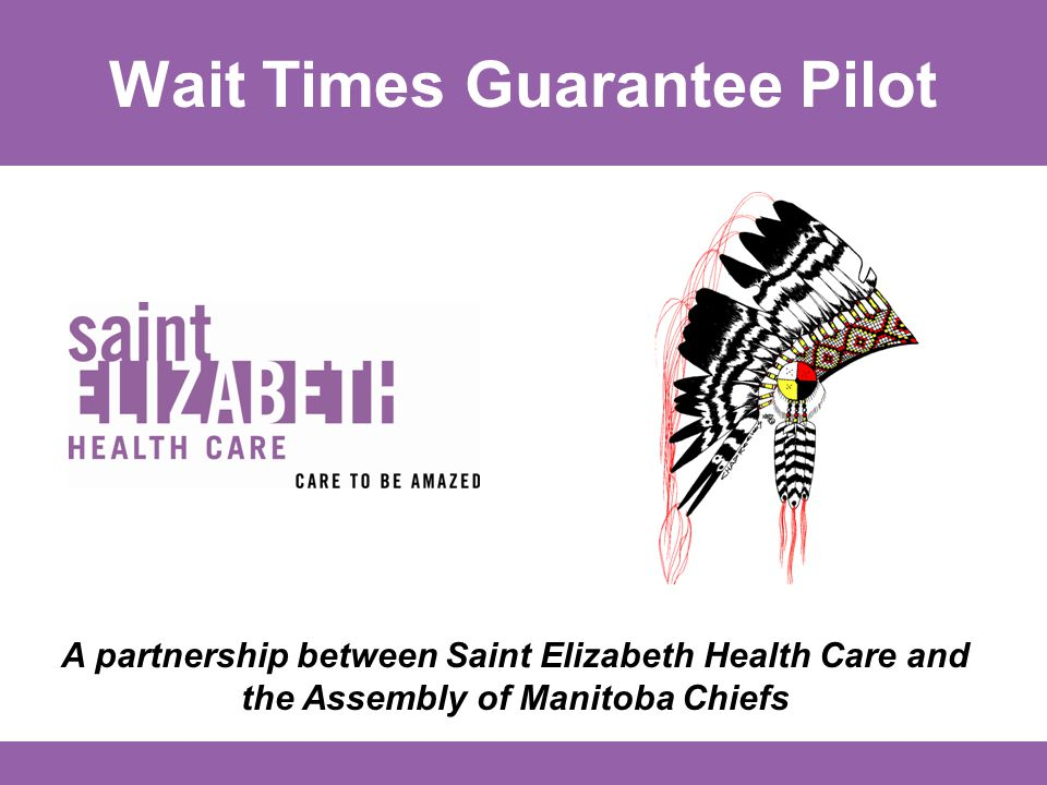 Wait Times Guarantee Pilot A partnership between Saint Elizabeth Health Care and the Assembly of Manitoba Chiefs