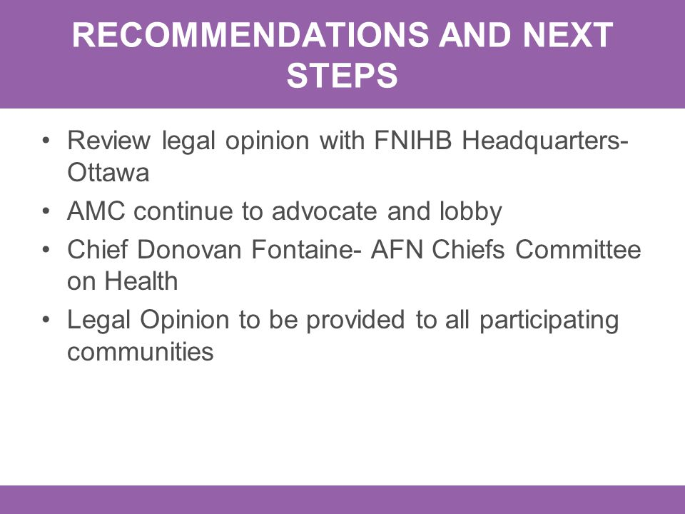 RECOMMENDATIONS AND NEXT STEPS Review legal opinion with FNIHB Headquarters- Ottawa AMC continue to advocate and lobby Chief Donovan Fontaine- AFN Chiefs Committee on Health Legal Opinion to be provided to all participating communities