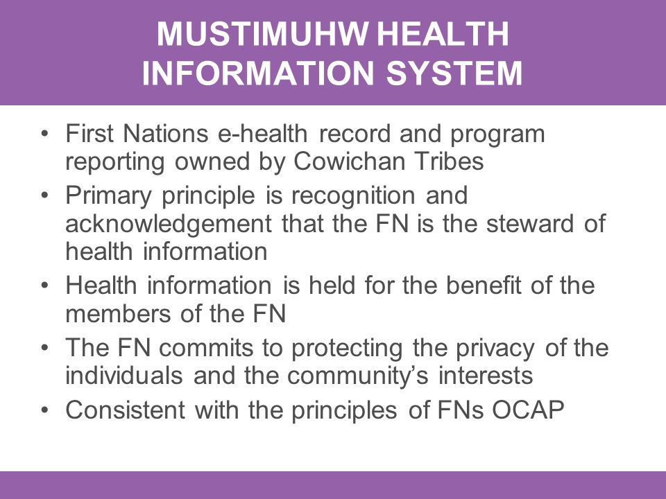 MUSTIMUHW HEALTH INFORMATION SYSTEM First Nations e-health record and program reporting owned by Cowichan Tribes Primary principle is recognition and acknowledgement that the FN is the steward of health information Health information is held for the benefit of the members of the FN The FN commits to protecting the privacy of the individuals and the community's interests Consistent with the principles of FNs OCAP