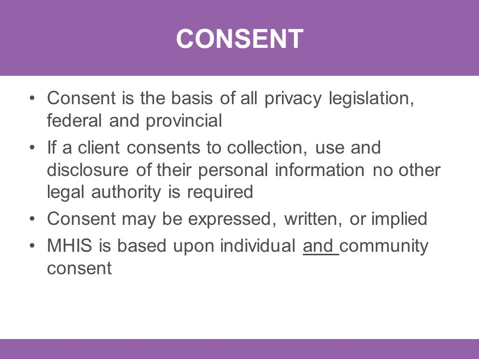 CONSENT Consent is the basis of all privacy legislation, federal and provincial If a client consents to collection, use and disclosure of their personal information no other legal authority is required Consent may be expressed, written, or implied MHIS is based upon individual and community consent
