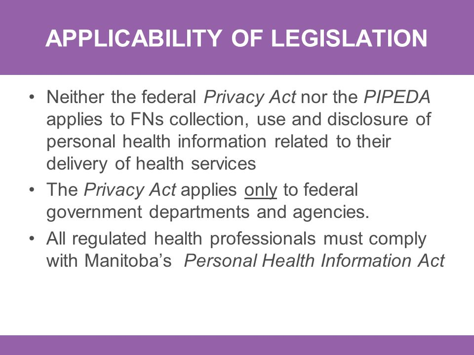 APPLICABILITY OF LEGISLATION Neither the federal Privacy Act nor the PIPEDA applies to FNs collection, use and disclosure of personal health information related to their delivery of health services The Privacy Act applies only to federal government departments and agencies.