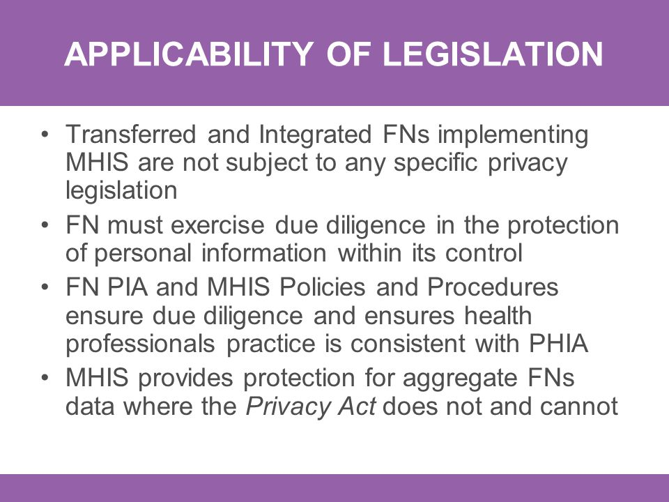 APPLICABILITY OF LEGISLATION Transferred and Integrated FNs implementing MHIS are not subject to any specific privacy legislation FN must exercise due diligence in the protection of personal information within its control FN PIA and MHIS Policies and Procedures ensure due diligence and ensures health professionals practice is consistent with PHIA MHIS provides protection for aggregate FNs data where the Privacy Act does not and cannot